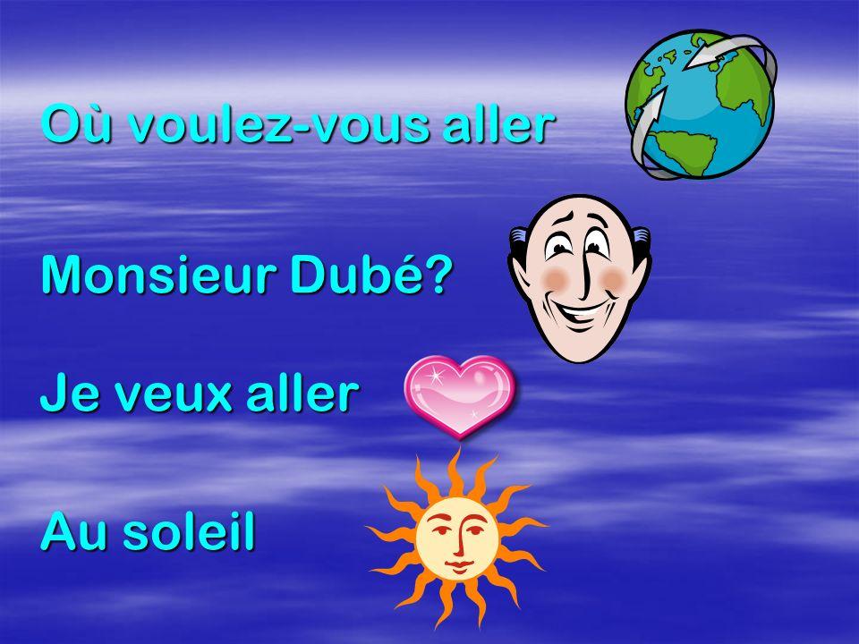 Où voulez-vous aller Monsieur Dubé Je veux aller Au soleil