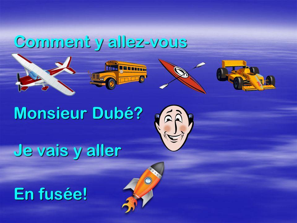 Comment y allez-vous Monsieur Dubé Je vais y aller En fusée!