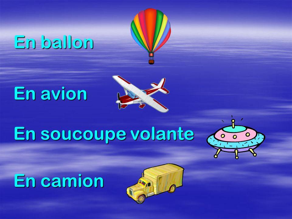 En ballon En avion En soucoupe volante En camion