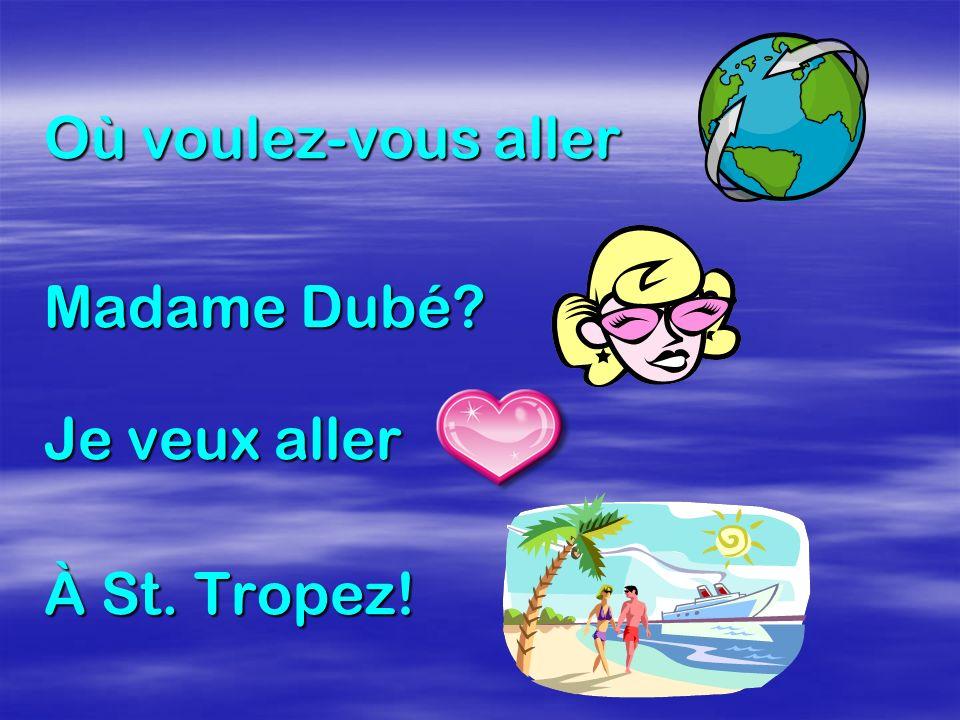 Où voulez-vous aller Madame Dubé Je veux aller À St. Tropez!