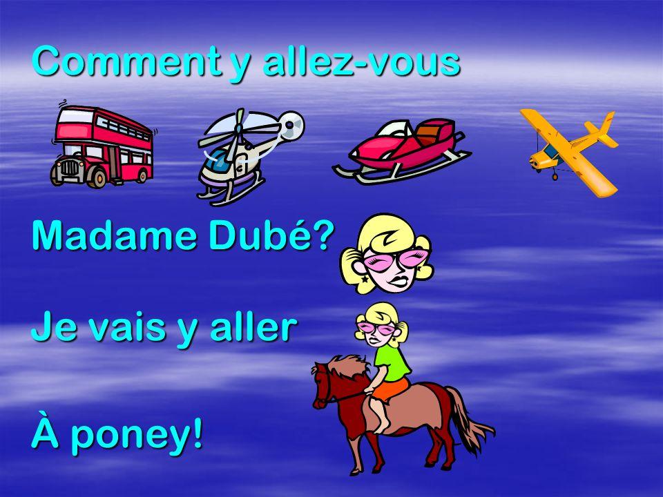 Comment y allez-vous Madame Dubé Je vais y aller À poney!