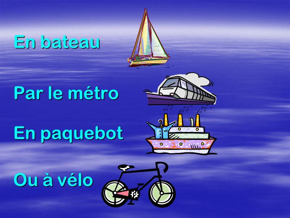 En bateau Par le métro En paquebot Ou à vélo
