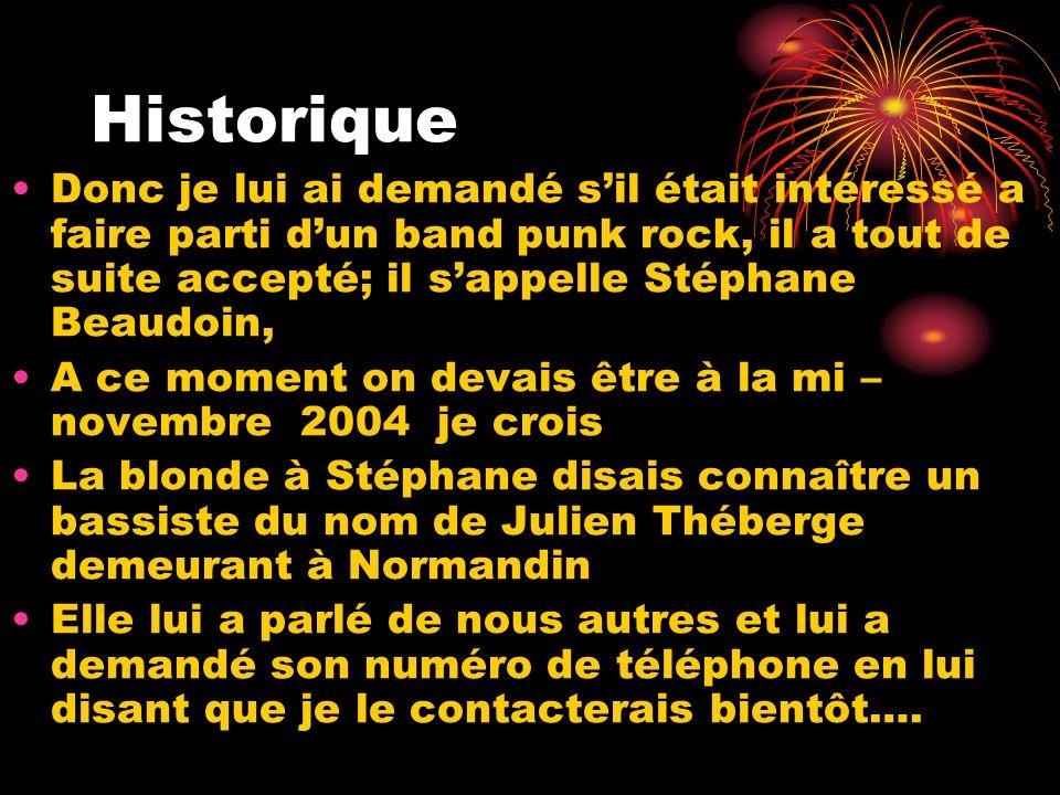 Historique Donc je lui ai demandé s'il était intéressé a faire parti d'un band punk rock, il a tout de suite accepté; il s'appelle Stéphane Beaudoin,