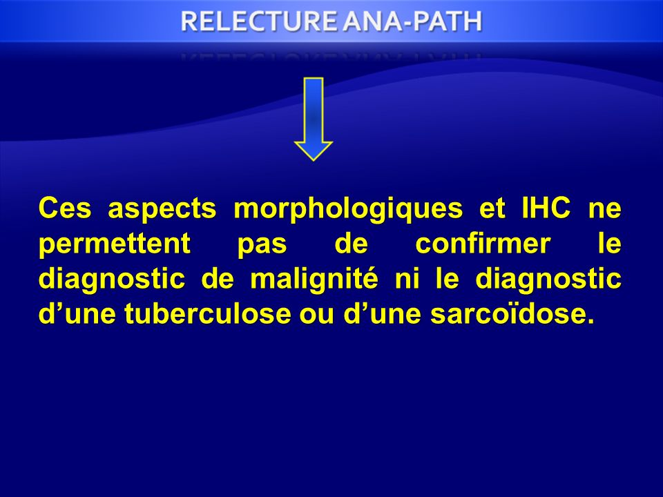 Ces aspects morphologiques et IHC ne permettent pas de confirmer le diagnostic de malignité ni le diagnostic d'une tuberculose ou d'une sarcoïdose.
