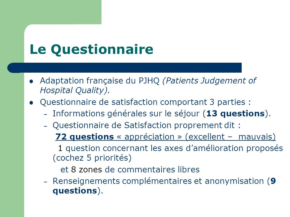 Le QuestionnaireAdaptation française du PJHQ (Patients Judgement of Hospital Quality). Questionnaire de satisfaction comportant 3 parties :