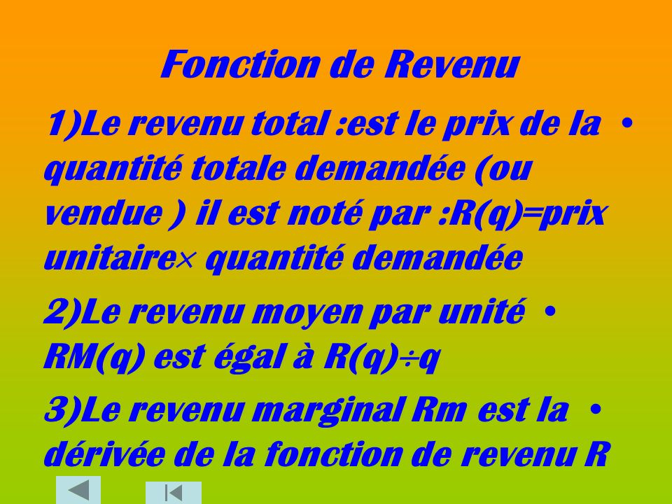 Fonction de Revenu1)Le revenu total :est le prix de la quantité totale demandée (ou vendue ) il est noté par :R(q)=prix unitaire quantité demandée.
