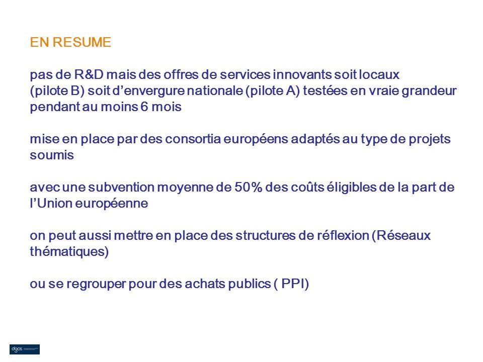 EN RESUME pas de R&D mais des offres de services innovants soit locaux (pilote B) soit d'envergure nationale (pilote A) testées en vraie grandeur pendant au moins 6 mois mise en place par des consortia européens adaptés au type de projets soumis avec une subvention moyenne de 50% des coûts éligibles de la part de l'Union européenne on peut aussi mettre en place des structures de réflexion (Réseaux thématiques) ou se regrouper pour des achats publics ( PPI)