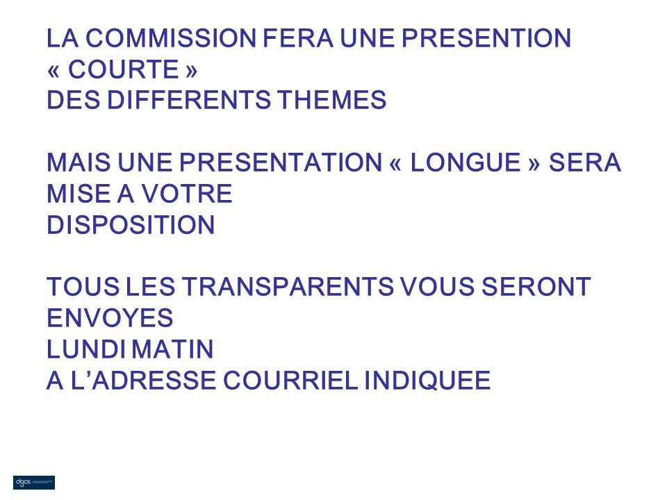 LA COMMISSION FERA UNE PRESENTION « COURTE » DES DIFFERENTS THEMES MAIS UNE PRESENTATION « LONGUE » SERA MISE A VOTRE DISPOSITION TOUS LES TRANSPARENTS VOUS SERONT ENVOYES LUNDI MATIN A L'ADRESSE COURRIEL INDIQUEE