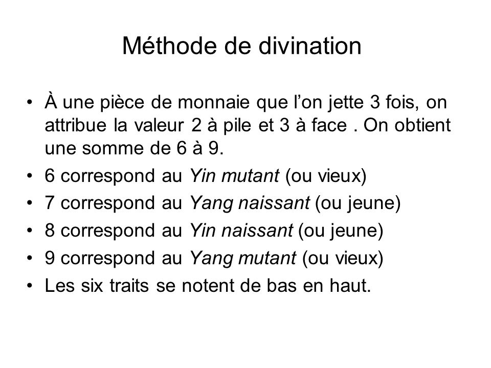 Méthode de divinationÀ une pièce de monnaie que l'on jette 3 fois, on attribue la valeur 2 à pile et 3 à face . On obtient une somme de 6 à 9.