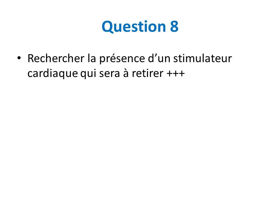 Question 8 Rechercher la présence d'un stimulateur cardiaque qui sera à retirer +++