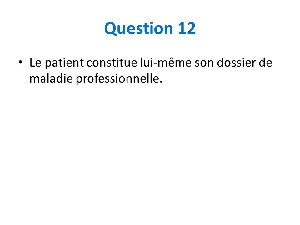 Question 12 Le patient constitue lui-même son dossier de maladie professionnelle.
