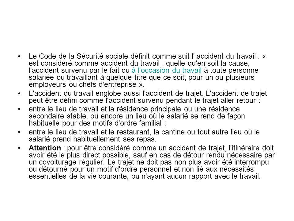 Le Code de la Sécurité sociale définit comme suit l accident du travail : « est considéré comme accident du travail , quelle qu en soit la cause, l accident survenu par le fait ou à l occasion du travail à toute personne salariée ou travaillant à quelque titre que ce soit, pour un ou plusieurs employeurs ou chefs d entreprise ».