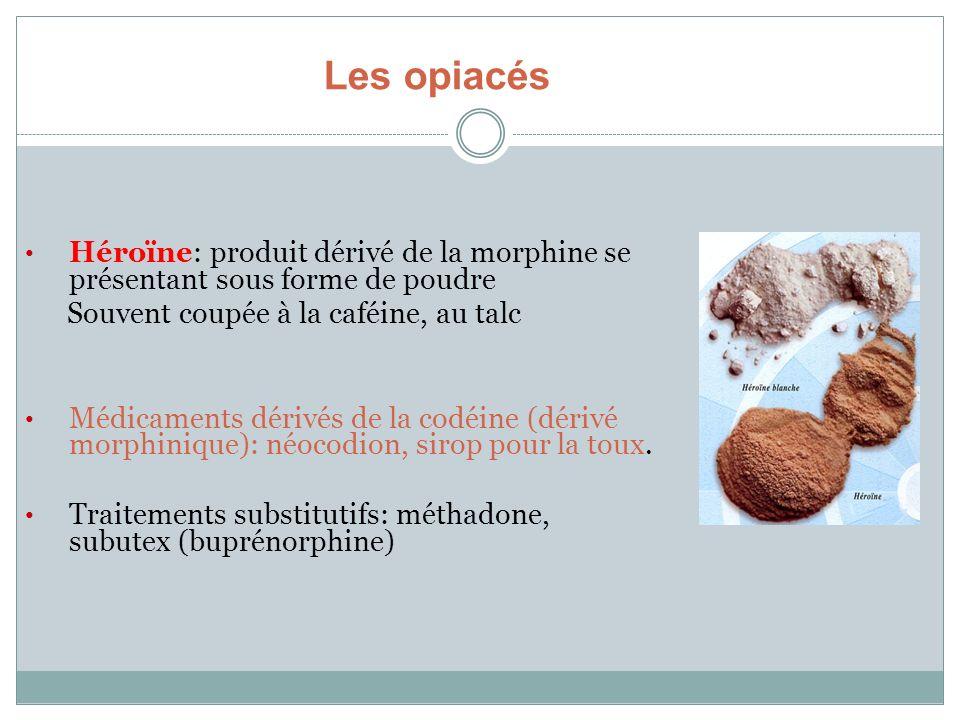 Les opiacés Héroïne: produit dérivé de la morphine se présentant sous forme de poudre. Souvent coupée à la caféine, au talc.