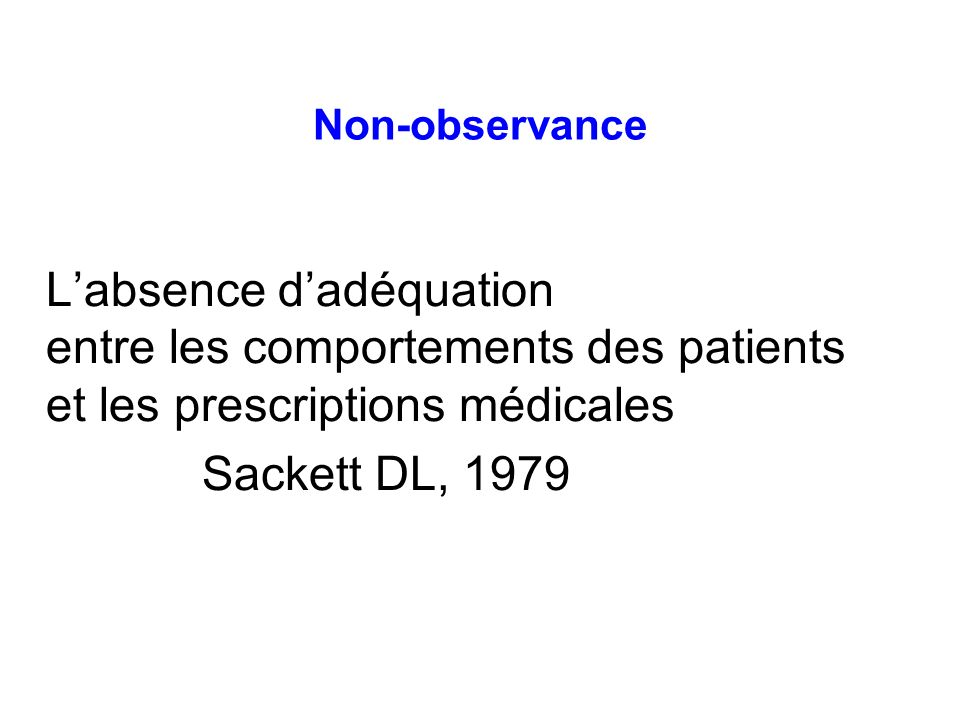 Non-observanceL'absence d'adéquation entre les comportements des patients et les prescriptions médicales Sackett DL, 1979