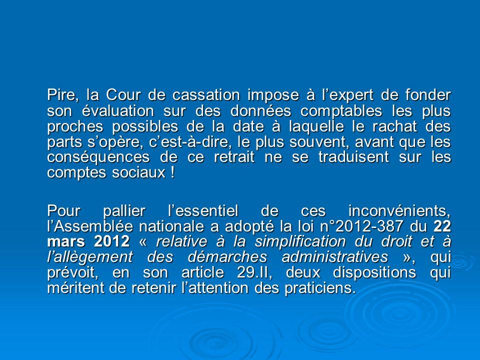 Pire, la Cour de cassation impose à l'expert de fonder son évaluation sur des données comptables les plus proches possibles de la date à laquelle le rachat des parts s'opère, c'est-à-dire, le plus souvent, avant que les conséquences de ce retrait ne se traduisent sur les comptes sociaux !