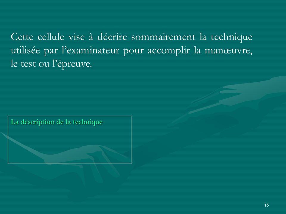 Cette cellule vise à décrire sommairement la technique utilisée par l'examinateur pour accomplir la manœuvre, le test ou l'épreuve.