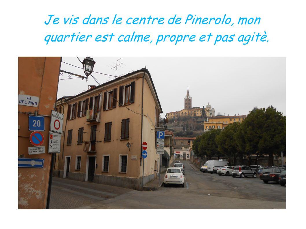 Je vis dans le centre de Pinerolo, mon quartier est calme, propre et pas agitè.