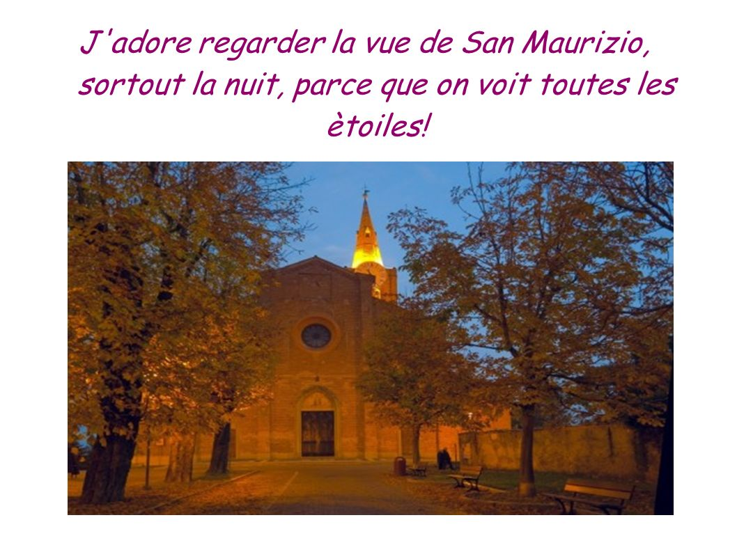 J adore regarder la vue de San Maurizio, sortout la nuit, parce que on voit toutes les ètoiles!
