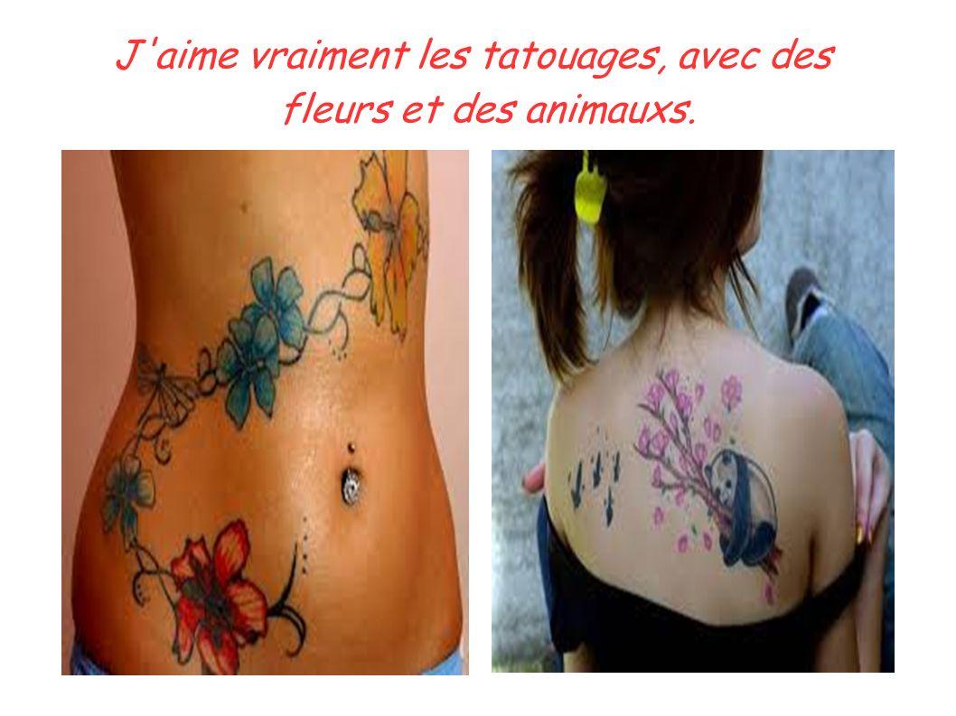 J aime vraiment les tatouages, avec des fleurs et des animauxs.