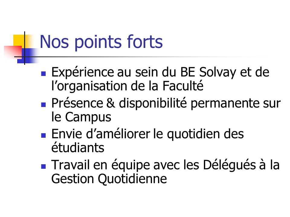 Nos points fortsExpérience au sein du BE Solvay et de l'organisation de la Faculté. Présence & disponibilité permanente sur le Campus.