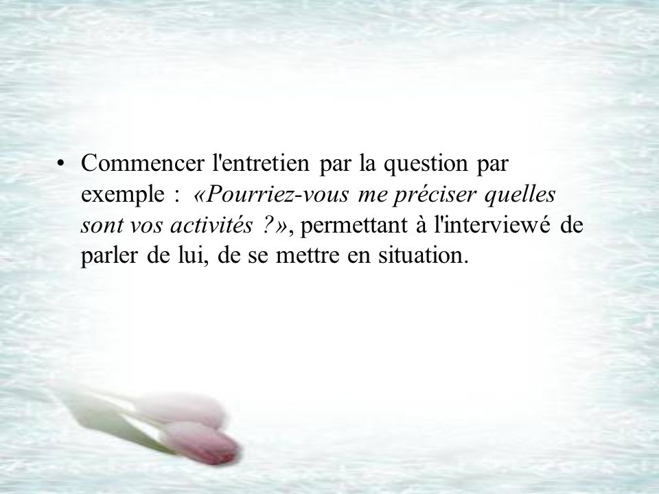Commencer l entretien par la question par exemple : «Pourriez-vous me préciser quelles sont vos activités », permettant à l interviewé de parler de lui, de se mettre en situation.