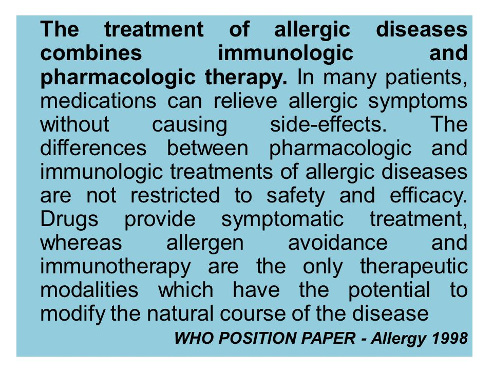 The treatment of allergic diseases combines immunologic and pharmacologic therapy. In many patients, medications can relieve allergic symptoms without causing side-effects. The differences between pharmacologic and immunologic treatments of allergic diseases are not restricted to safety and efficacy. Drugs provide symptomatic treatment, whereas allergen avoidance and immunotherapy are the only therapeutic modalities which have the potential to modify the natural course of the disease