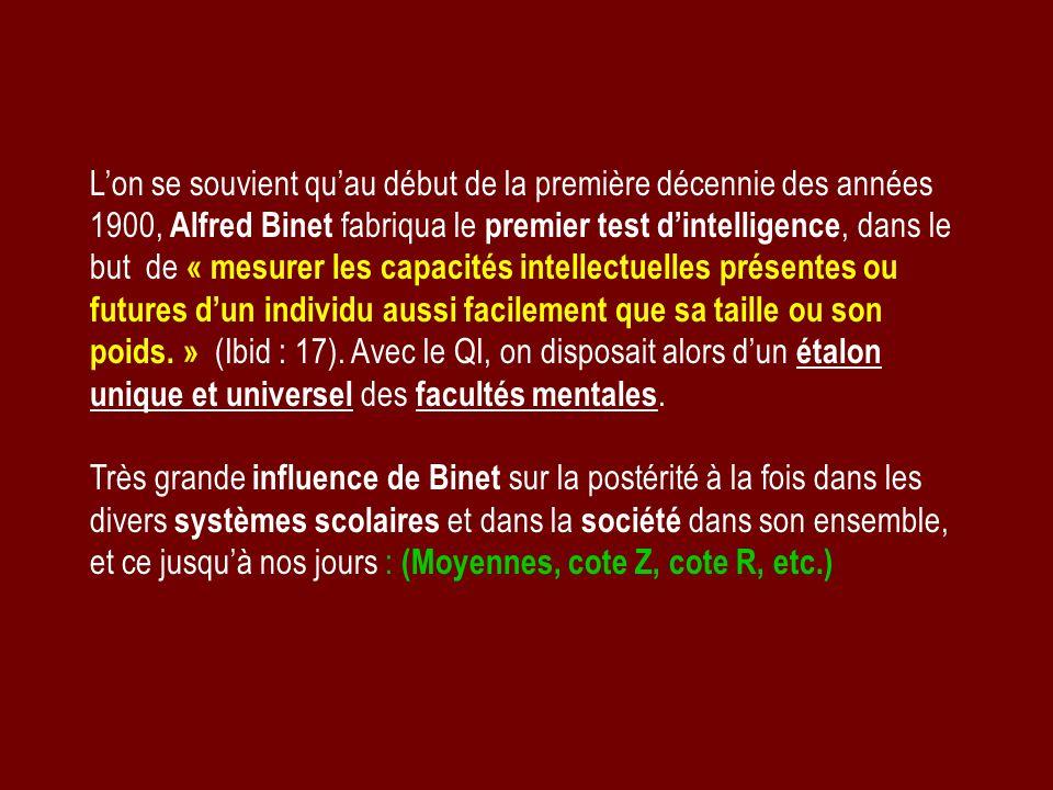 L'on se souvient qu'au début de la première décennie des années 1900, Alfred Binet fabriqua le premier test d'intelligence, dans le but de « mesurer les capacités intellectuelles présentes ou futures d'un individu aussi facilement que sa taille ou son poids. » (Ibid : 17). Avec le QI, on disposait alors d'un étalon unique et universel des facultés mentales.