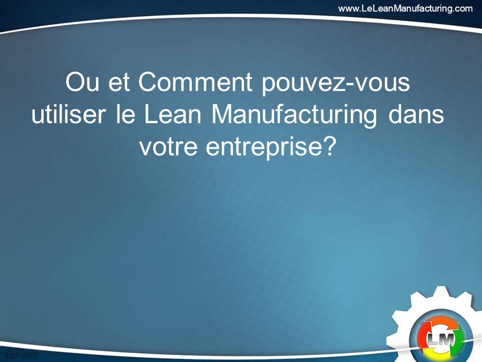 www.LeLeanManufacturing.com Ou et Comment pouvez-vous utiliser le Lean Manufacturing dans votre entreprise