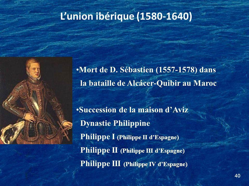 L'union ibérique (1580-1640) Mort de D. Sébastien (1557-1578) dans