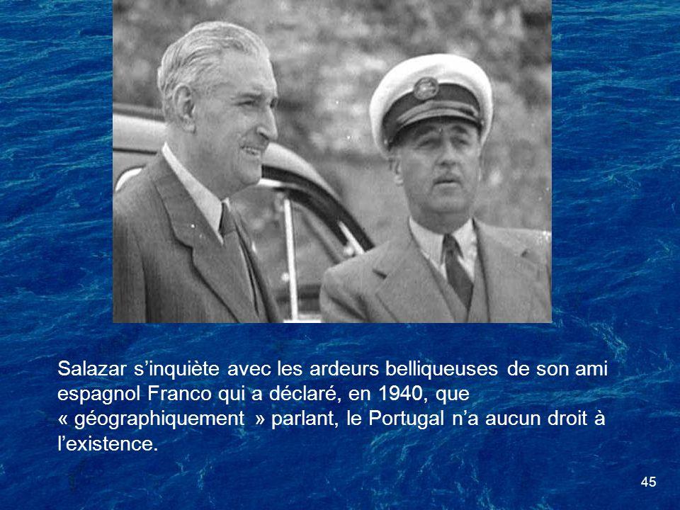 Salazar s'inquiète avec les ardeurs belliqueuses de son ami espagnol Franco qui a déclaré, en 1940, que « géographiquement » parlant, le Portugal n'a aucun droit à l'existence.