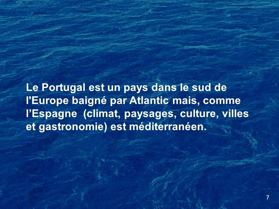 Le Portugal est un pays dans le sud de l Europe baigné par Atlantic mais, comme l'Espagne (climat, paysages, culture, villes et gastronomie) est méditerranéen.