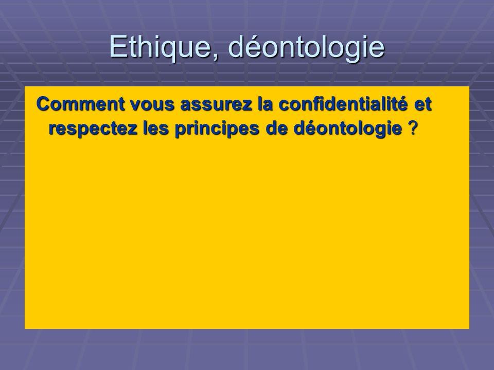 Ethique, déontologie Comment vous assurez la confidentialité et respectez les principes de déontologie