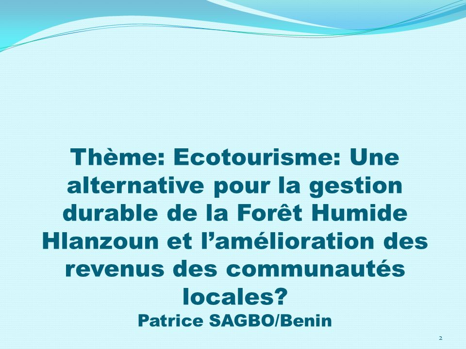 Thème: Ecotourisme: Une alternative pour la gestion durable de la Forêt Humide Hlanzoun et l'amélioration des revenus des communautés locales.
