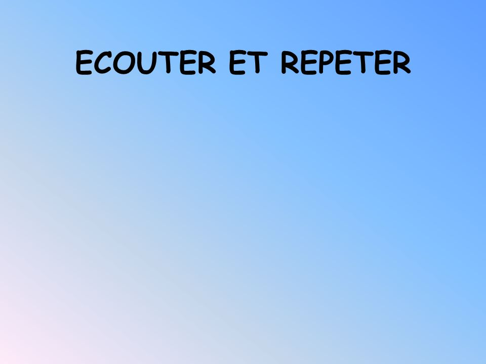 ECOUTER ET REPETER