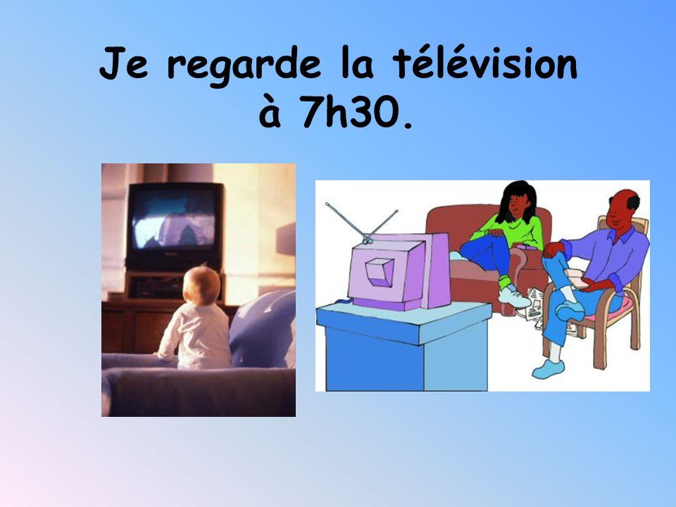 Je regarde la télévision à 7h30.