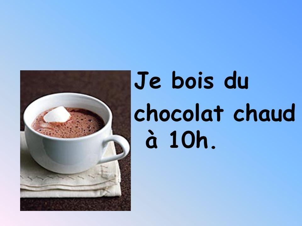 Je bois du chocolat chaud à 10h.