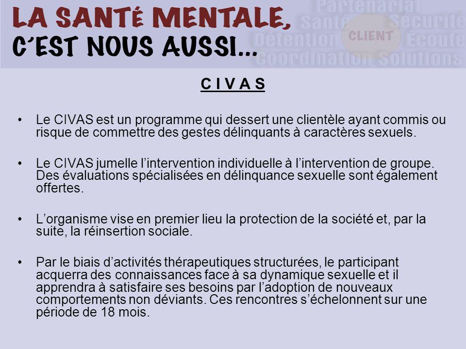 C I V A S Le CIVAS est un programme qui dessert une clientèle ayant commis ou risque de commettre des gestes délinquants à caractères sexuels.