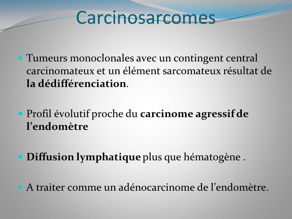 Carcinosarcomes Tumeurs monoclonales avec un contingent central carcinomateux et un élément sarcomateux résultat de la dédifférenciation.