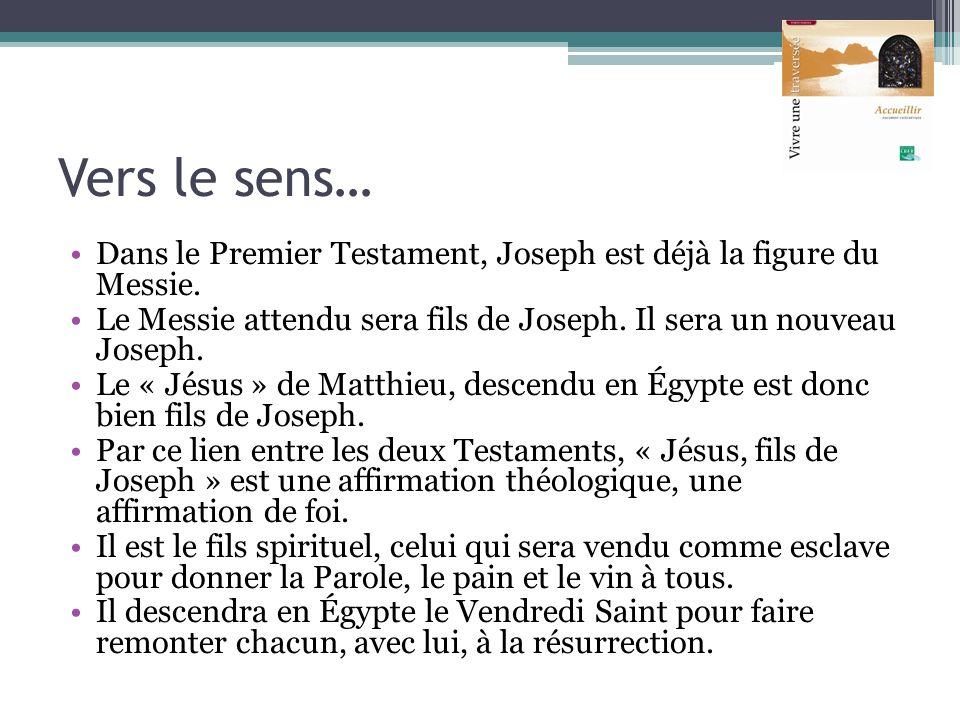 Vers le sens… Dans le Premier Testament, Joseph est déjà la figure du Messie. Le Messie attendu sera fils de Joseph. Il sera un nouveau Joseph.