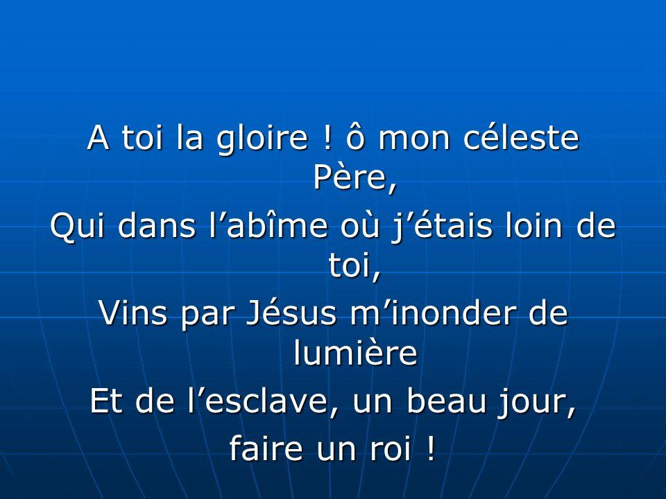A toi la gloire ! ô mon céleste Père,