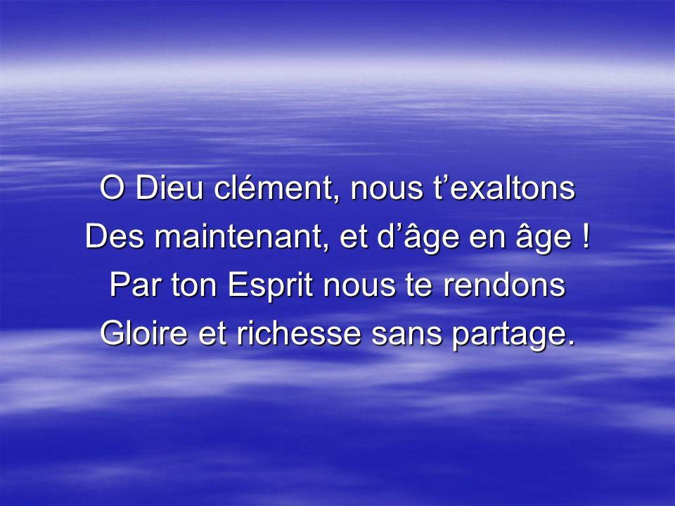O Dieu clément, nous t'exaltons Des maintenant, et d'âge en âge !