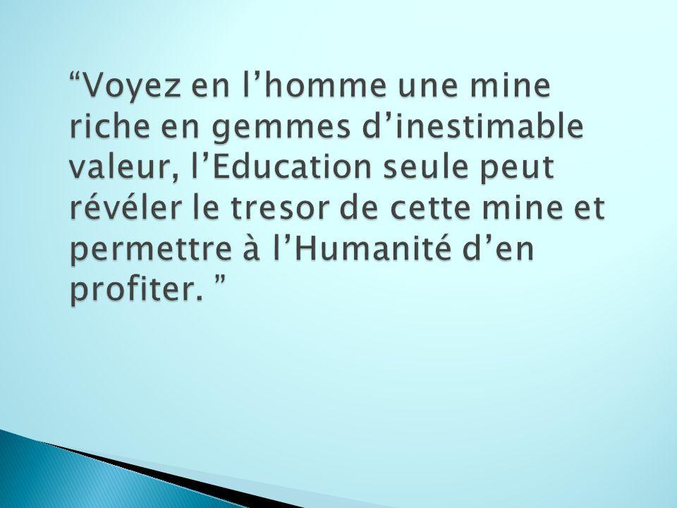 Voyez en l'homme une mine riche en gemmes d'inestimable valeur, l'Education seule peut révéler le tresor de cette mine et permettre à l'Humanité d'en profiter.