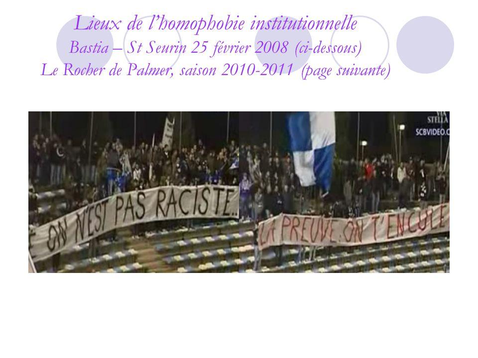 Lieux de l'homophobie institutionnelle Bastia – St Seurin 25 février 2008 (ci-dessous) Le Rocher de Palmer, saison 2010-2011 (page suivante)