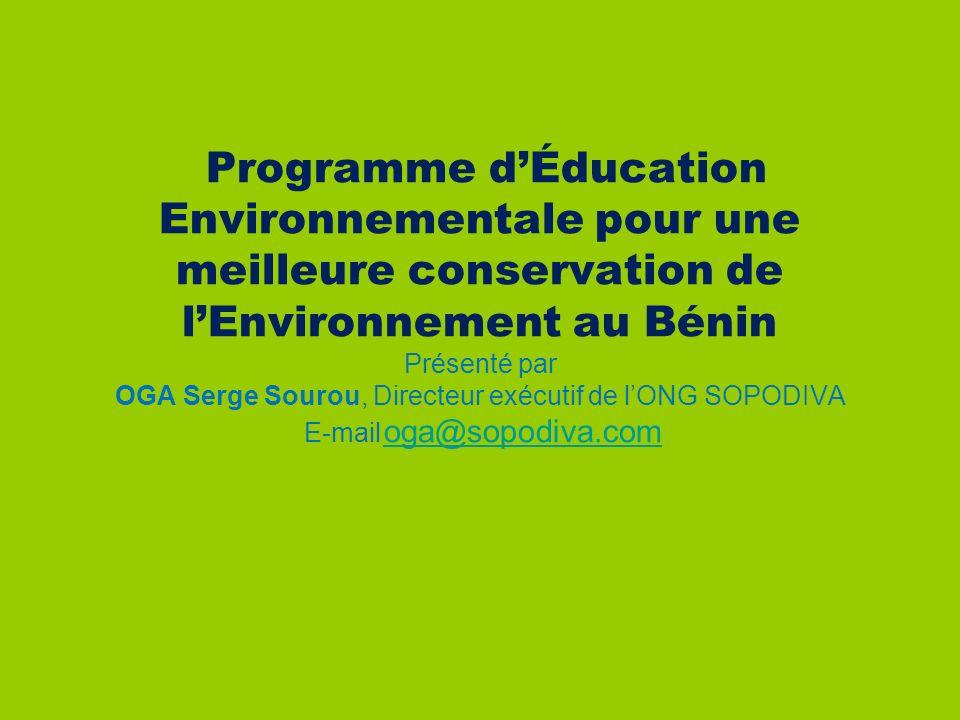 : Programme d'Éducation Environnementale pour une meilleure conservation de l'Environnement au Bénin Présenté par OGA Serge Sourou, Directeur exécutif de l'ONG SOPODIVA E-mail oga@sopodiva.com