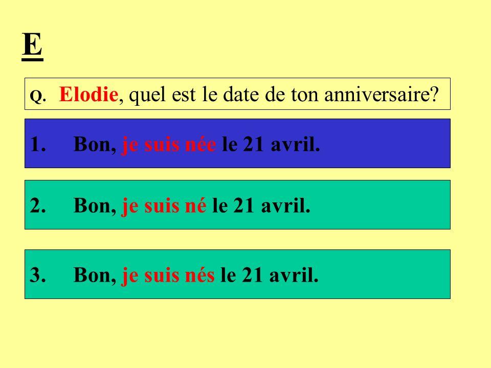 E 1. Bon, je suis née le 21 avril. 2. Bon, je suis né le 21 avril.