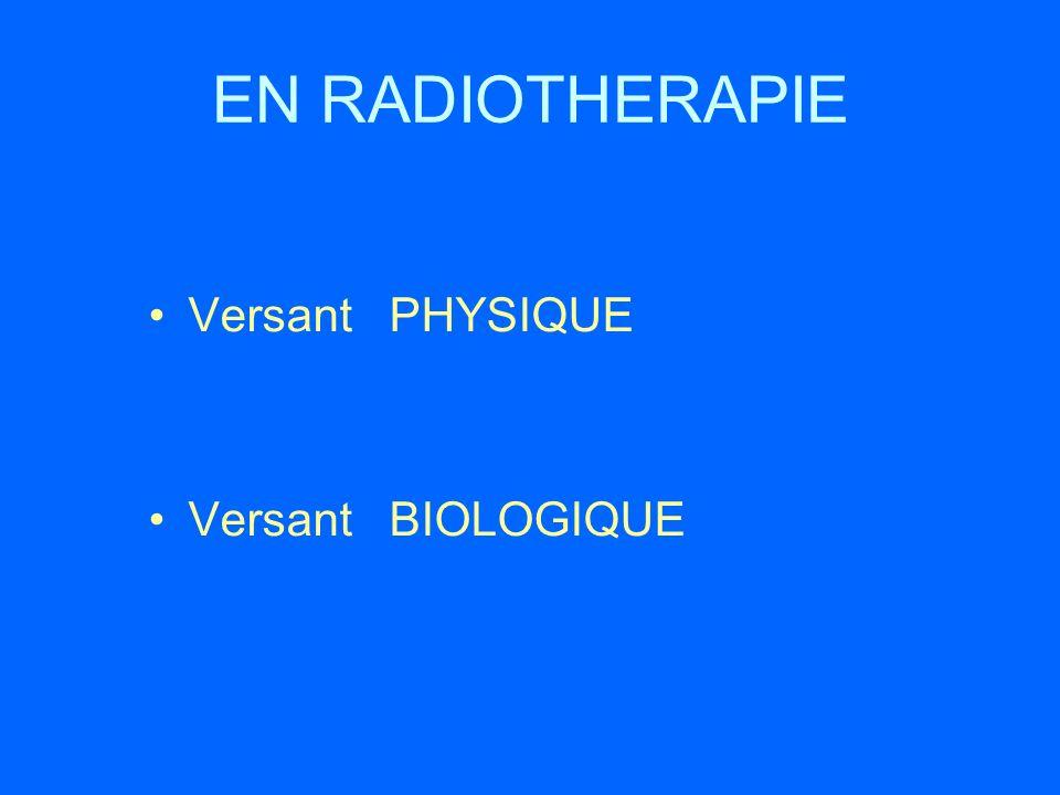 EN RADIOTHERAPIE Versant PHYSIQUE Versant BIOLOGIQUE