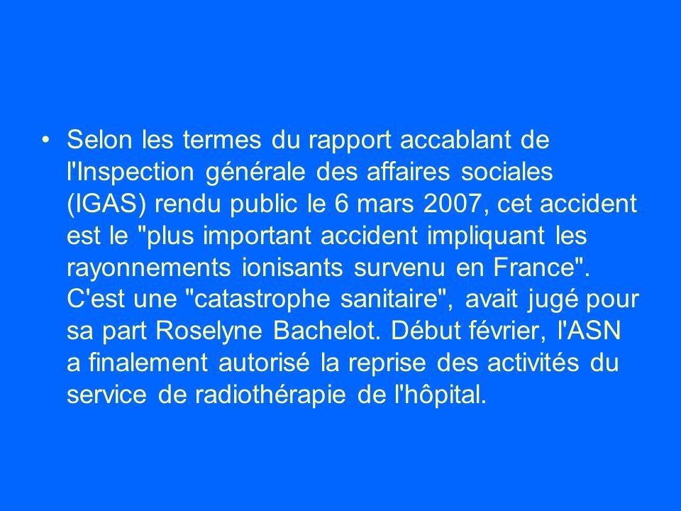 Selon les termes du rapport accablant de l Inspection générale des affaires sociales (IGAS) rendu public le 6 mars 2007, cet accident est le plus important accident impliquant les rayonnements ionisants survenu en France .
