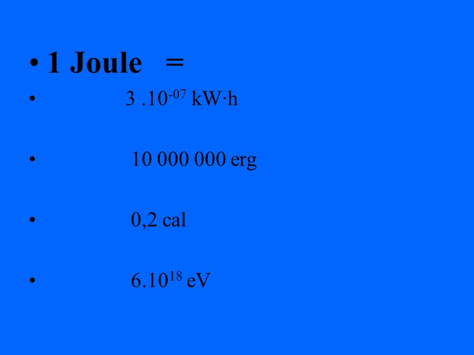 1 Joule = 3 .10-07 kW·h 10 000 000 erg 0,2 cal 6.1018 eV