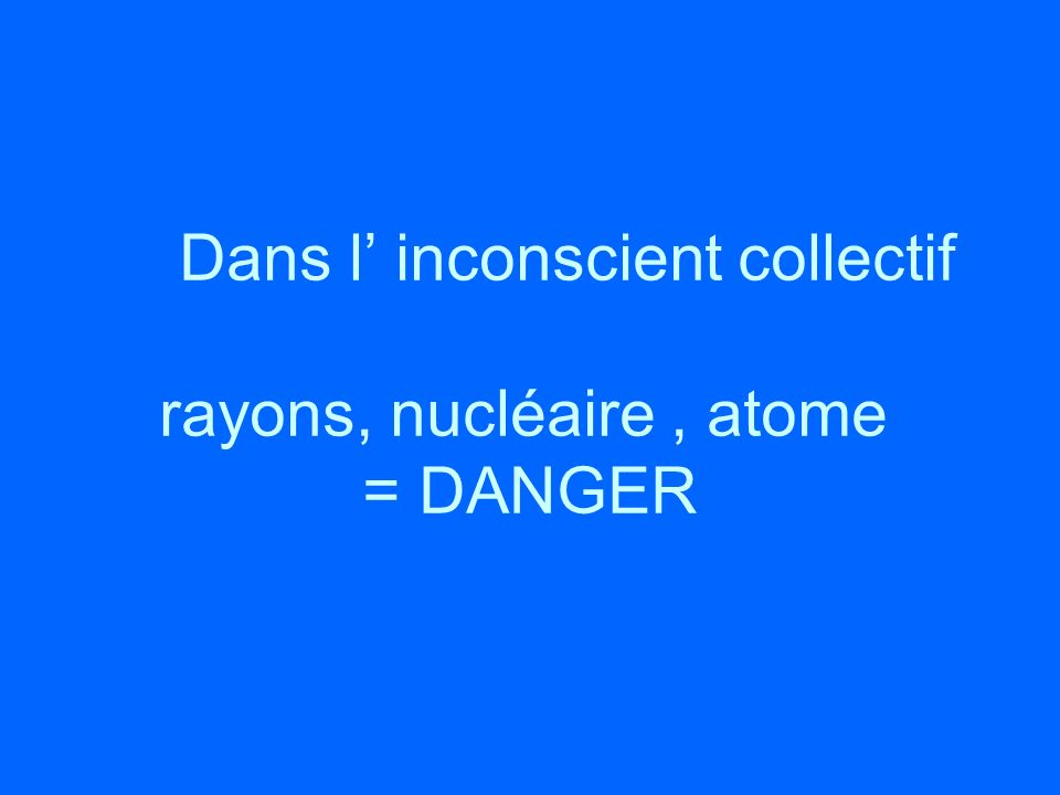 Dans l' inconscient collectif rayons, nucléaire , atome = DANGER