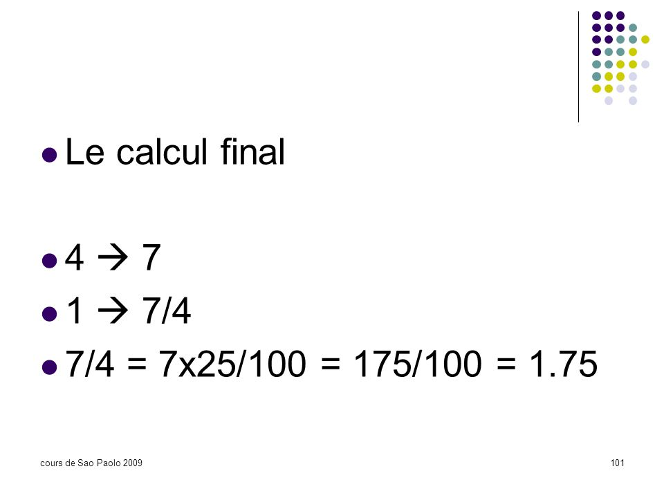 Le calcul final 4  7 1  7/4 7/4 = 7x25/100 = 175/100 = 1.75
